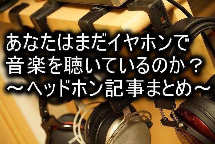 あなたはまだイヤホンで音楽を聴いているのか?~ヘッドホン記事まとめ~